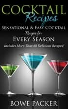 Cocktail Recipes - Sensational & Easy Cocktail Recipes for Every Season ebook by Bowe Packer