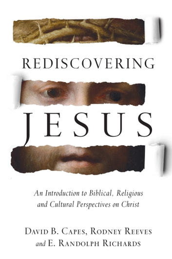 Rediscovering Jesus - An Introduction to Biblical, Religious and Cultural Perspectives on Christ ebook by David B. Capes,Rodney Reeves,E. Randolph Richards