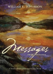 Messages from Estillyen: A Novel of Redemption and Human Worth ebook by William E Jefferson