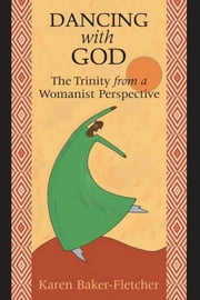 Dancing with God: the trinity from a womanist perspective ebook by Karen Baker-Fletcher