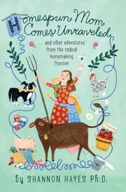 Homespun Mom Comes Unraveled…and other adventures from the radical homemaking frontier ebook by Shannon Hayes