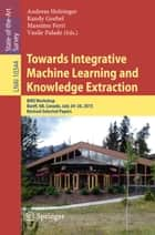 Towards Integrative Machine Learning and Knowledge Extraction - BIRS Workshop, Banff, AB, Canada, July 24-26, 2015, Revised Selected Papers ebook by Randy Goebel, Andreas Holzinger, Massimo Ferri,...
