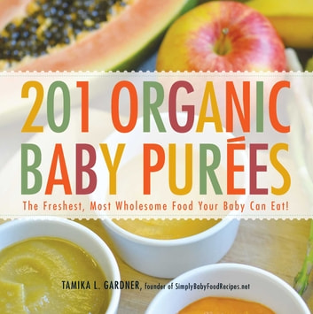 201 Organic Baby Purees - The Freshest, Most Wholesome Food Your Baby Can Eat! ebook by Tamika L Gardner
