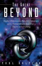 The Great Beyond - Higher Dimensions, Parallel Universes and the Extraordinary Search for a Theory of Everything ebook by Paul Halpern