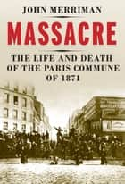 Massacre - The Life and Death of the Paris Commune of 1871 ebook by John M. Merriman