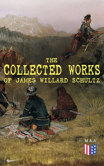 The Collected Works of James Willard Schultz - In the Great Apache Forest, With the Indians in the Rockies, Rising Wolf the White Blackfoot, Sinopah the Indian Boy, The War-Trail Fort, My Life as an Indian ebook by James Willard Schultz
