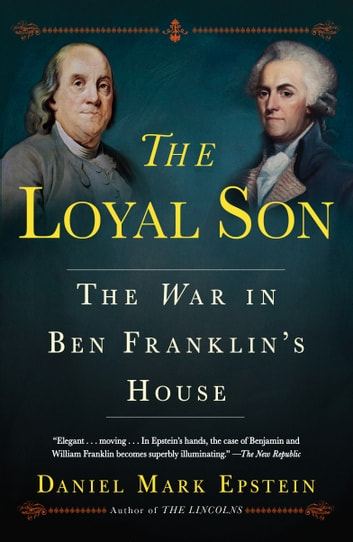 The Loyal Son - The War in Ben Franklin's House ebook by Daniel Mark Epstein