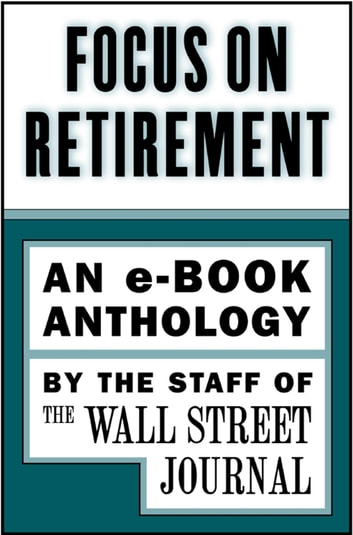 Focus on Retirement - An e-Book Anthology ebook by The Staff of the Wall Street Journal