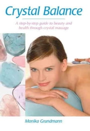 Crystal Balance: A Step-by-Step Guide to Beauty and Health Through Crystal Massage ebook by Grundmann, Monika