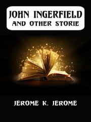 John Ingerfield And Other Stories ebook by Jerome K. Jerome