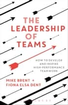The Leadership of Teams - How to Develop and Inspire High-performance Teamwork ebook by Mike Brent, Fiona Elsa Dent
