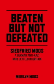 Beaten But Not Defeated - Siegfried Moos - A German anti-Nazi who settled in Britain ebook by Merilyn Moos
