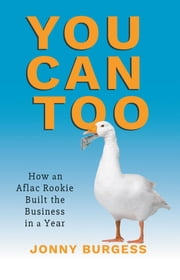 You Can Too - How an Aflac Rookie Built the Business in a Year ebook by Jonny Burgess
