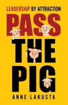 Pass the Pig - Leadership by Attraction ebook by Anne Lakusta