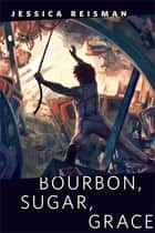 Bourbon, Sugar, Grace - A Tor.com Original ebook by Jessica Reisman