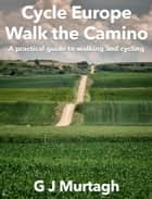 Cycle Europe, Walk the Camino ebook by G J Murtagh