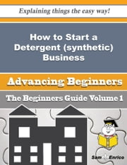 How to Start a Detergent (synthetic) Business (Beginners Guide) ebook by Gema Tilley,Sam Enrico