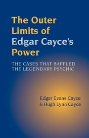The Outer Limits of Edgar Cayce's Power - The Cases that Baffled the Legendary Psychic ebook by Edgar Evans Cayce,Hugh Lynn Cayce
