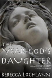 The Year-god's Daughter - The Child of the Erinyes, #1 ebook by Rebecca Lochlann