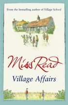 Village Affairs - The seventh novel in the Fairacre series ebook by Miss Read