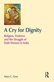 A Cry for Dignity - Religion, Violence and the Struggle of Dalit Women in India ebook by Mary Grey