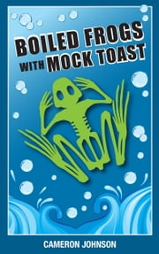 Boiled Frogs with Mock Toast: The worst political candidate we all wanted ebook by Cameron Johnson