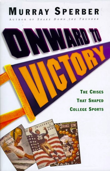 Onward to Victory - The Creation of Modern College Sports ebook by Murray Sperber