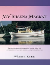 MV Sheena Mackay - THE ADVENTURES OF EXPLORING THE BRITISH COAST IN A CONVERTED SCOTTISH TRAWLER AND LIVING TO TELL THE TALE ebook by Wendy Kerr