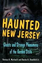 Haunted New Jersey - Ghosts and Strange Phenomena of the Garden State ebook by Patricia A. Martinelli, Charles A. Stansfield Jr.