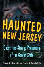 Haunted New Jersey - Ghosts and Strange Phenomena of the Garden State ebook by Patricia A. Martinelli,Stansfield