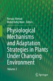 Physiological Mechanisms and Adaptation Strategies in Plants Under Changing Environment - Volume 2 ebook by Parvaiz Ahmad,Mohd Rafiq Wani