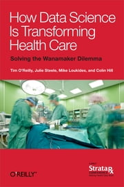 How Data Science Is Transforming Health Care ebook by Tim O'Reilly,Mike Loukides,Julie Steele,Colin Hill