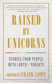 Raised By Unicorns - Stories from People with LGBTQ+ Parents ebook by Frank Lowe
