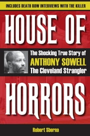 House of Horrors: The Shocking True Story of Anthony Sowell, the Cleveland Strangler - The Shocking True Story of Anthony Sowell, the Cleveland Strangler ebook by Robert Sberna