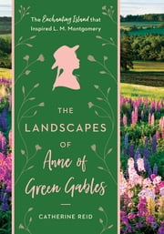 The Landscapes of Anne of Green Gables - The Enchanting Island that Inspired L. M. Montgomery ebook by Kerry Michaels, Catherine Reid