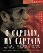O Captain, My Captain - Walt Whitman, Abraham Lincoln, and the Civil War ebook by Robert Burleigh, Sterling Hundley
