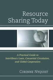 Resource Sharing Today - A Practical Guide to Interlibrary Loan, Consortial Circulation, and Global Cooperation ebook by Corinne Nyquist