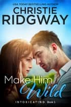 Make Him Wild (Intoxicating Book 1) ebook by Christie Ridgway