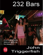 232 Bars: A Novel About Scuba, Ladyboys, and Living the Dream ebook by John Triggerfish