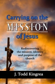 Carrying On the Mission of Jesus - Rediscovering the mission, identity and purpose of the church ebook by J. Todd Kingrea
