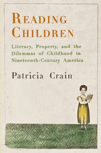 Reading Children - Literacy, Property, and the Dilemmas of Childhood in Nineteenth-Century America ebook by Patricia Crain
