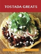 Tostada Greats: Delicious Tostada Recipes, The Top 44 Tostada Recipes ebook by Jo Franks