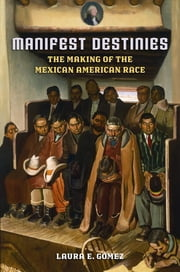Manifest Destinies - The Making of the Mexican American Race ebook by Laura E. Gómez