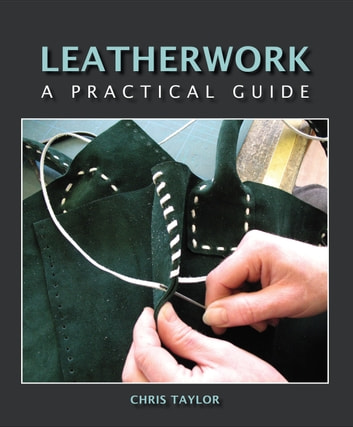 Leatherwork - A Practical Guide ebook by Chris Taylor