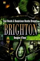 Foul Deeds & Suspicious Deaths around Brighton ebook by Douglas d'Enno