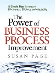 The Power of Business Process Improvement - 10 Simple Steps to Increase Effectiveness, Efficiency, and Adaptability ebook by Susan PAGE