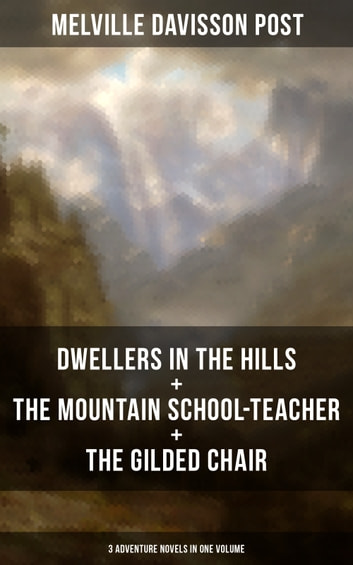 DWELLERS IN THE HILLS + THE MOUNTAIN SCHOOL-TEACHER + THE GILDED CHAIR: 3 Adventure Novels in One Volume ebook by Melville Davisson Post