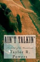 Ain't Talkin' - A Novel of the Wastelands ebook by Taylor R. Powers