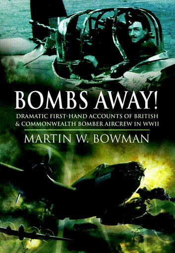 Bombs Away! - Dramatic First-hand Accounts of British and Commonwealth Bomber Aircrew in WWII ebook by Bowman, Martin