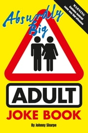Absurdly Big Adult Joke Book ebook by Johnny Sharpe